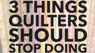 3 Things Quilters and people who sew should STOP DOING