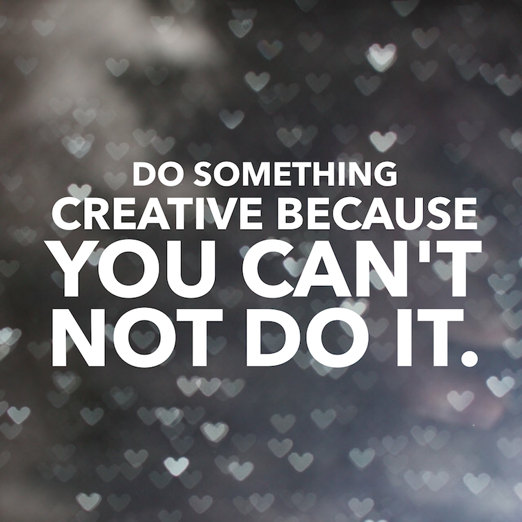Do something creative because you can't NOT do it