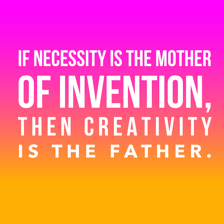 if necessity is the mother of invention, then creativity is the father