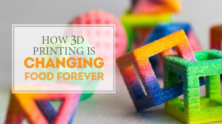 How 3D Printing is Changing Food Forever