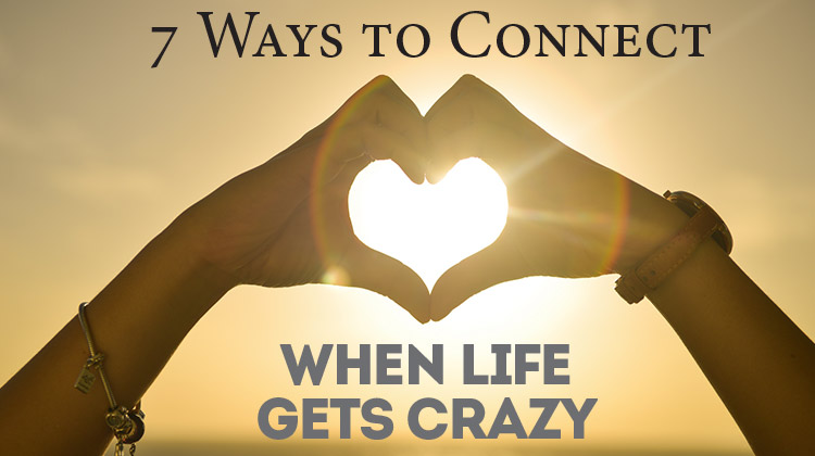 7 Ways to Connect when Life Gets Crazy