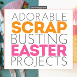 Adorable Easter Scrap Busting Projects You'll Love!